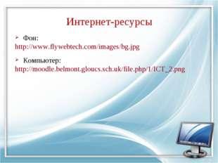 Интернет-ресурсы Фон: http://www.flywebtech.com/images/bg.jpg Компьютер: http