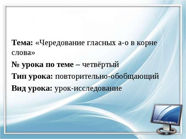 Тема: «Чередование гласных а-о в корне слова» № урока по теме – четвёртый Тип...