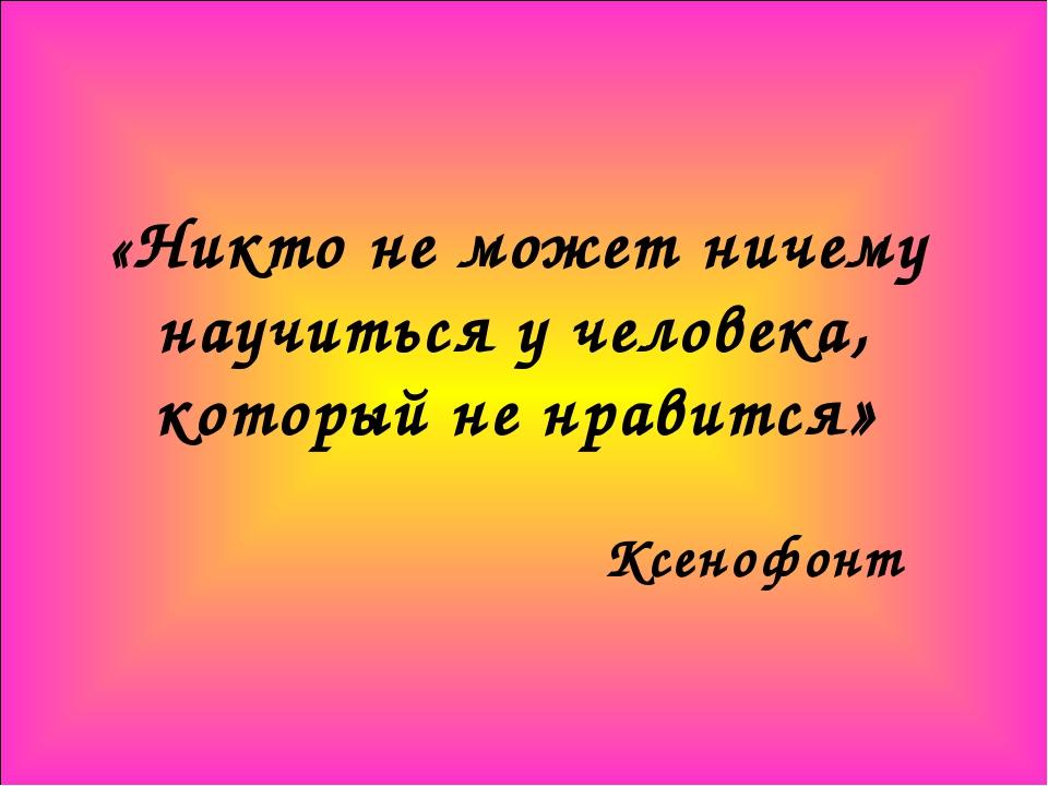 «Никто не может ничему научиться у человека, который не нравится» Ксенофонт