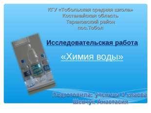 «Химия воды» Исследовательская работа КГУ «Тобольская средняя школа» Костанай