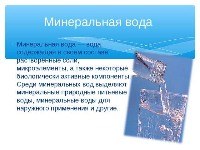 Минеральная вода — вода, содержащая в своем составе растворённые соли, микроэ...