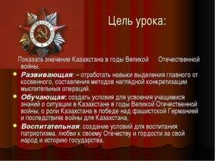 Цель урока: Показать значение Казахстана в годы Великой Отечественной войны,