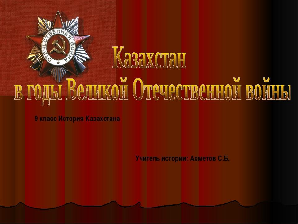 Учитель истории: Ахметов С.Б. 9 класс История Казахстана