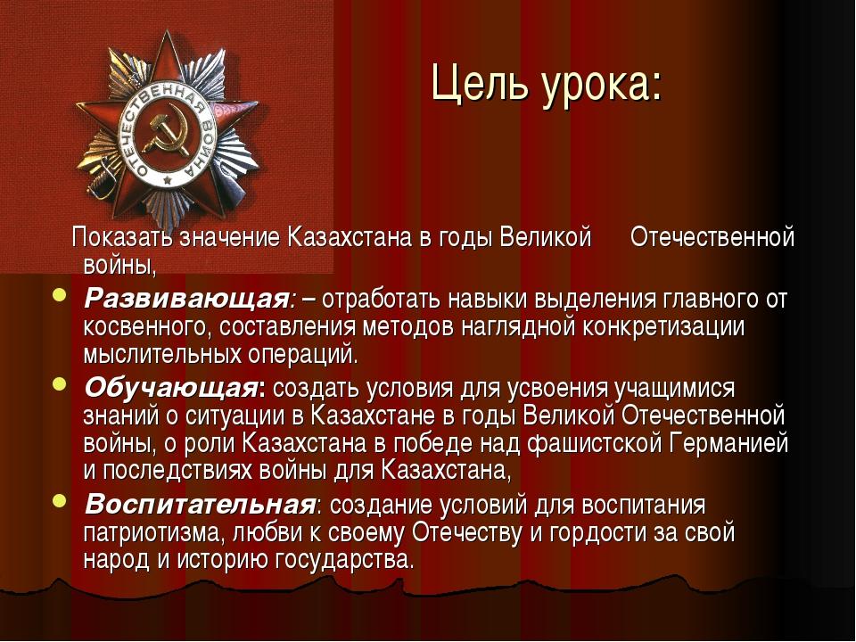 Цель урока: Показать значение Казахстана в годы Великой Отечественной войны,...
