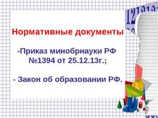 Нормативные документы -Приказ минобрнауки РФ №1394 от 25.12.13г.; - Закон об