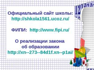 Официальный сайт школы: http://shkola1561.ucoz.ru/ ФИПИ: http://www.fipi.ru/