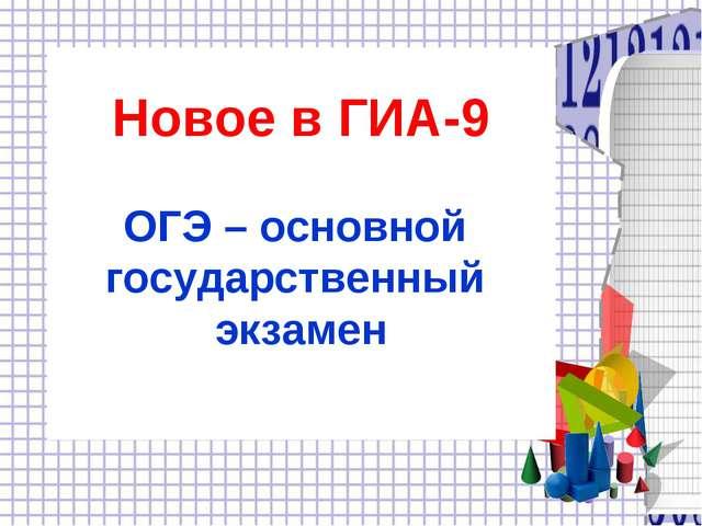 Новое в ГИА-9 ОГЭ – основной государственный экзамен