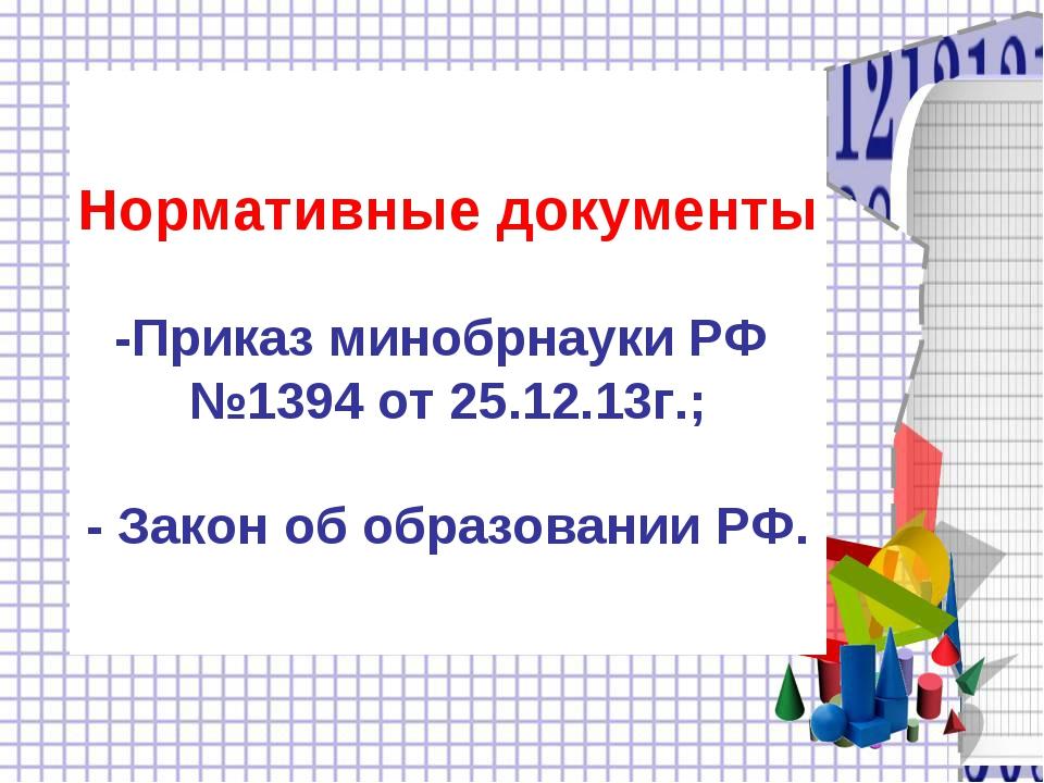 Нормативные документы -Приказ минобрнауки РФ №1394 от 25.12.13г.; - Закон об...