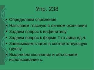 Упр. 238 Определяем спряжение Называем гласную в личном окончании Задаем вопр