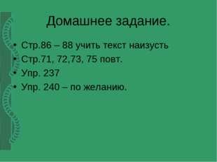 Домашнее задание. Стр.86 – 88 учить текст наизусть Стр.71, 72,73, 75 повт. Уп