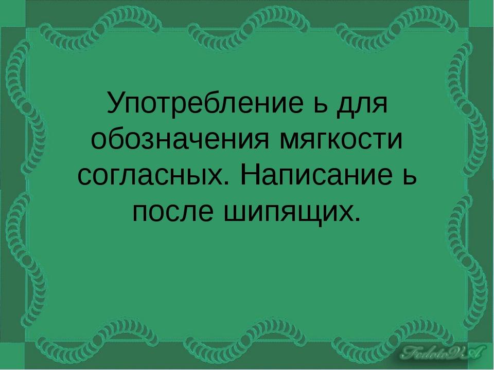 Употребление ь для обозначения мягкости согласных. Написание ь после шипящих.