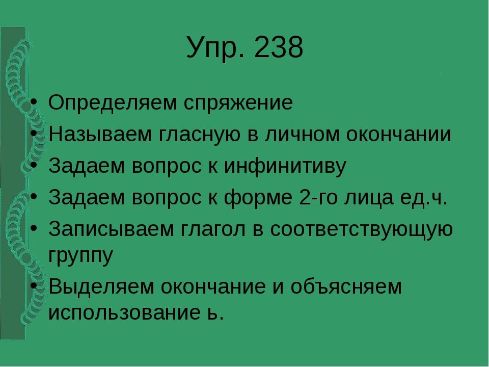 Упр. 238 Определяем спряжение Называем гласную в личном окончании Задаем вопр...