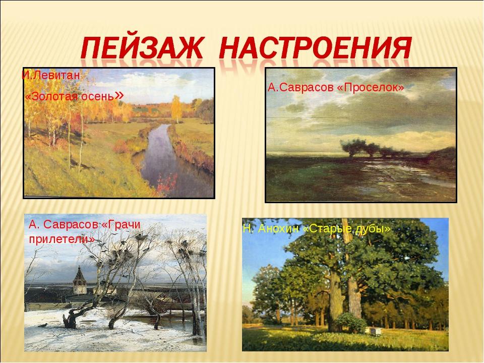 И.Левитан «Золотая осень» А.Саврасов «Проселок» А. Саврасов «Грачи прилетели...