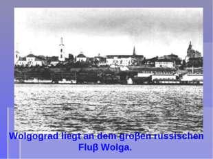 Wolgograd liegt an dem groβen russischen Fluβ Wolga.