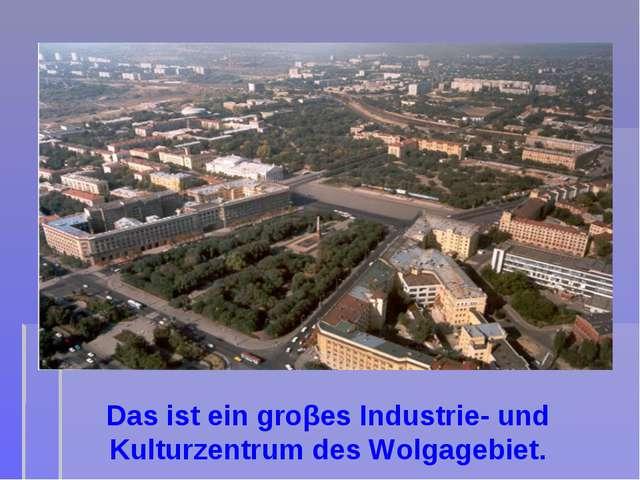Das ist ein groβes Industrie- und Kulturzentrum des Wolgagebiet.