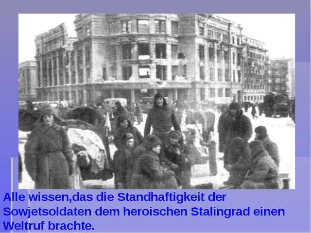 Alle wissen,das die Standhaftigkeit der Sowjetsoldaten dem heroischen Staling...