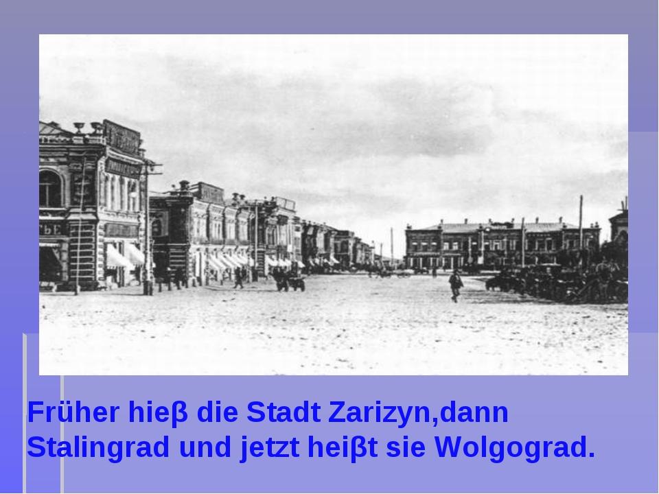 Früher hieβ die Stadt Zarizyn,dann Stalingrad und jetzt heiβt sie Wolgograd.