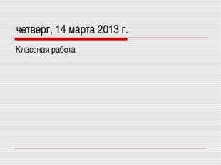 четверг, 14 марта 2013 г. Классная работа