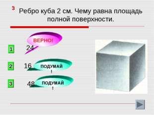 1 ВЕРНО! 2 3 ПОДУМАЙ! ПОДУМАЙ! 3 Ребро куба 2 см. Чему равна площадь полной п