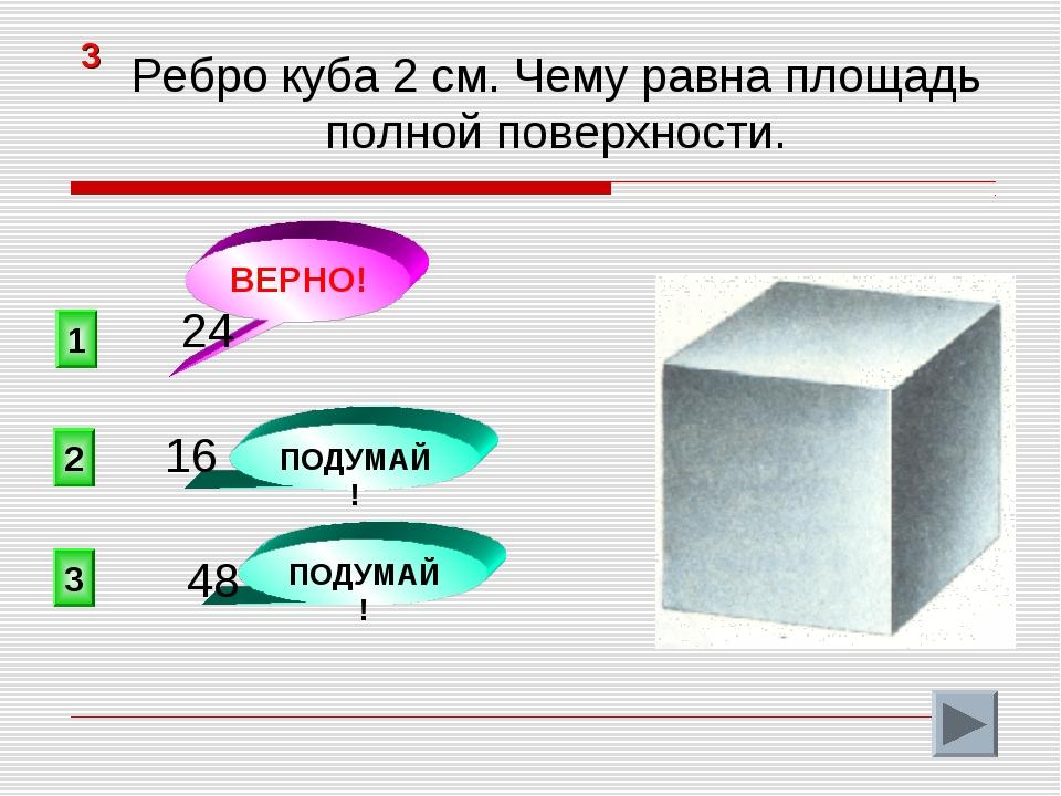 1 ВЕРНО! 2 3 ПОДУМАЙ! ПОДУМАЙ! 3 Ребро куба 2 см. Чему равна площадь полной п...