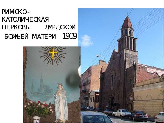 РИМСКО - КАТОЛИЧЕСКАЯ ЦЕРКОВЬ ЛУРДСКОЙ БОЖЬЕЙ МАТЕРИ 1909