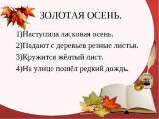 ЗОЛОТАЯ ОСЕНЬ. 1)Наступила ласковая осень. 2)Падают с деревьев резные листья