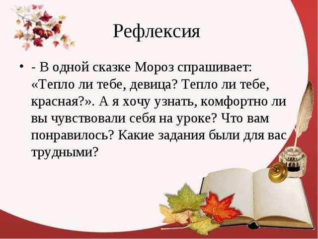 Рефлексия - В одной сказке Мороз спрашивает: «Тепло ли тебе, девица? Тепло ли...