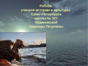 Работа учителя истории и культуры Санкт-Петербурга школы № 327 Чудиновской На