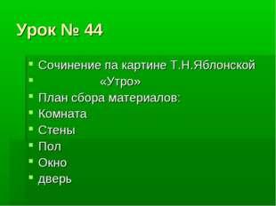 Урок № 44 Сочинение па картине Т.Н.Яблонской «Утро» План сбора материалов: Ко