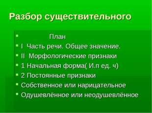 Разбор существительного План I Часть речи. Общее значение. II Морфологические