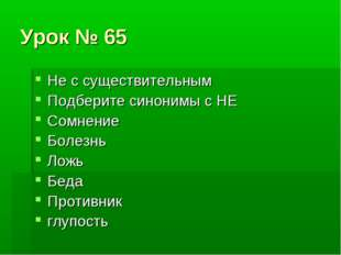 Урок № 65 Не с существительным Подберите синонимы с НЕ Сомнение Болезнь Ложь