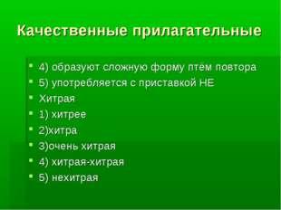 Качественные прилагательные 4) образуют сложную форму птём повтора 5) употреб