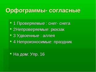 Орфограммы- согласные 1 Проверяемые : снег- снега 2Непроверяемые: рюкзак 3 Уд