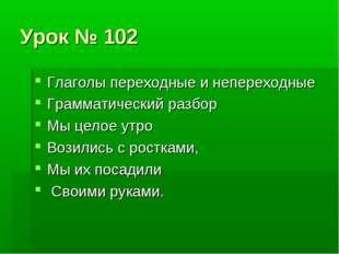 Урок № 102 Глаголы переходные и непереходные Грамматический разбор Мы целое у
