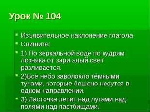 Урок № 104 Изъявительное наклонение глагола Спишите: 1) По зеркальной воде по