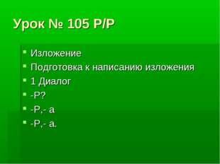 Урок № 105 Р/Р Изложение Подготовка к написанию изложения 1 Диалог -Р? -Р,- а