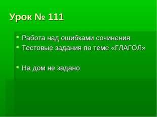 Урок № 111 Работа над ошибками сочинения Тестовые задания по теме «ГЛАГОЛ» На