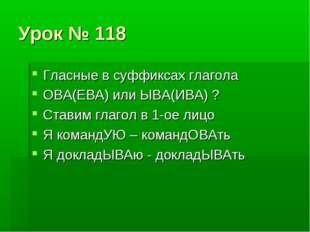 Урок № 118 Гласные в суффиксах глагола ОВА(ЕВА) или ЫВА(ИВА) ? Ставим глагол