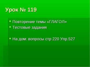 Урок № 119 Повторение темы «ГЛАГОЛ» Тестовые задания На дом: вопросы стр 220