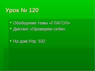 Урок № 120 Обобщение темы «ГЛАГОЛ» Диктант «Проверяю себя» На дом:Упр. 532