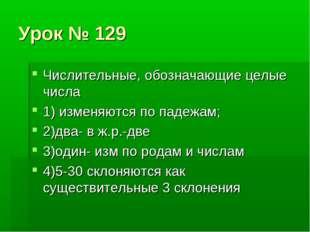 Урок № 129 Числительные, обозначающие целые числа 1) изменяются по падежам; 2