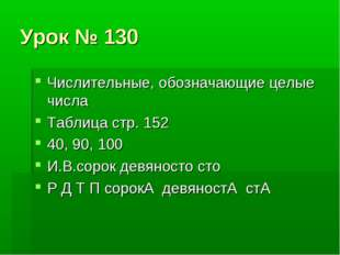 Урок № 130 Числительные, обозначающие целые числа Таблица стр. 152 40, 90, 10