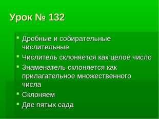 Урок № 132 Дробные и собирательные числительные Числитель склоняется как цело