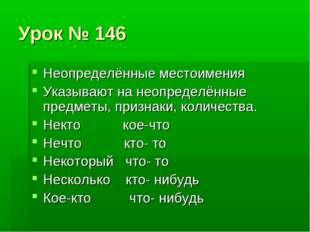 Урок № 146 Неопределённые местоимения Указывают на неопределённые предметы, п
