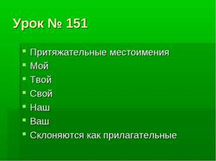 Урок № 151 Притяжательные местоимения Мой Твой Свой Наш Ваш Склоняются как пр