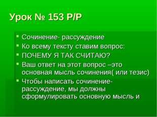 Урок № 153 Р/Р Сочинение- рассуждение Ко всему тексту ставим вопрос: ПОЧЕМУ Я