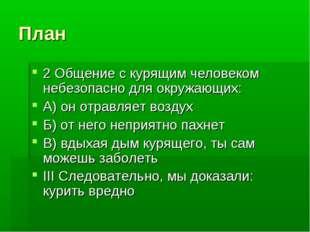 План 2 Общение с курящим человеком небезопасно для окружающих: А) он отравляе