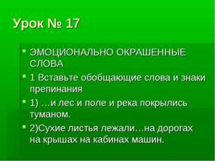 Урок № 17 ЭМОЦИОНАЛЬНО ОКРАШЕННЫЕ СЛОВА 1 Вставьте обобщающие слова и знаки п