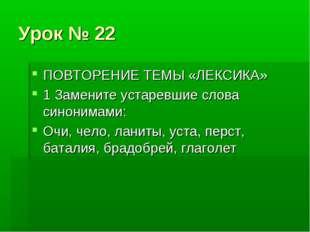 Урок № 22 ПОВТОРЕНИЕ ТЕМЫ «ЛЕКСИКА» 1 Замените устаревшие слова синонимами: О