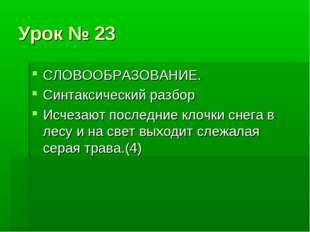 Урок № 23 СЛОВООБРАЗОВАНИЕ. Синтаксический разбор Исчезают последние клочки с